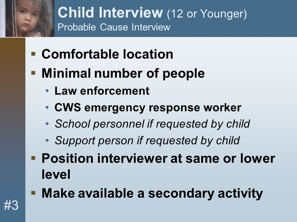 #3 Child Interview (12 or Younger) Probable Cause Interview  Comfortable location  Minimal number of people Law enforcement CWS emergency response w
