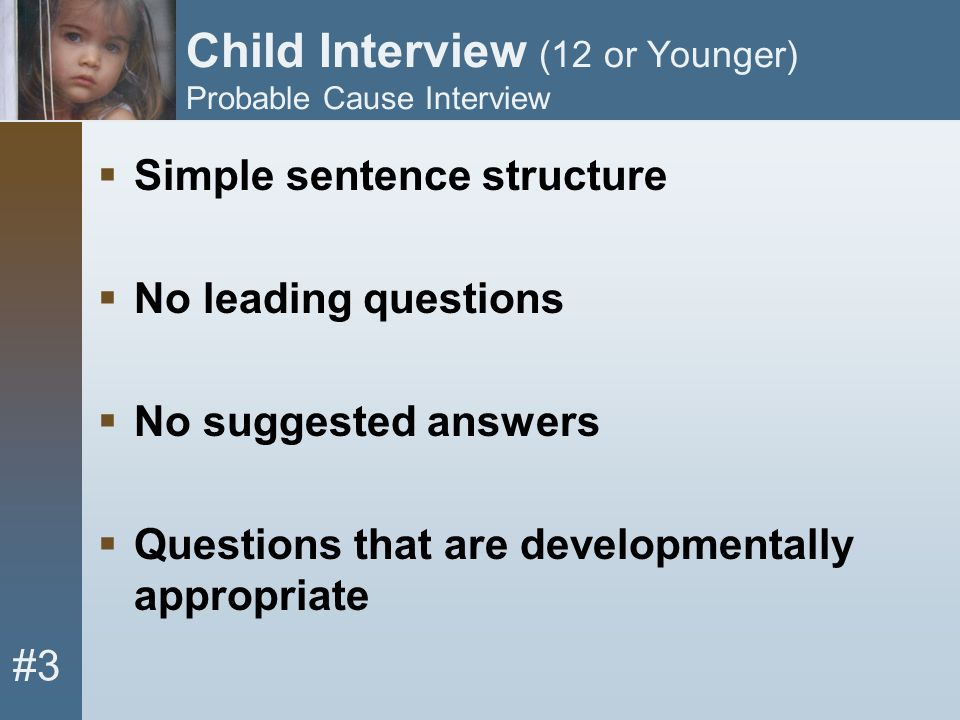 #3 Child Interview (12 or Younger) Probable Cause Interview  Simple sentence structure  No leading questions  No suggested answers  Questions that