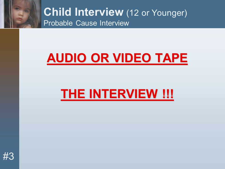 #3 Child Interview (12 or Younger) Probable Cause Interview AUDIO OR VIDEO TAPE THE INTERVIEW !!!