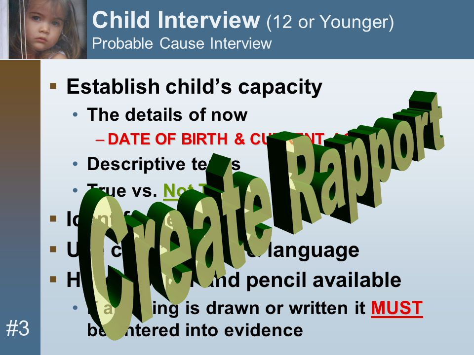 #3 Child Interview (12 or Younger) Probable Cause Interview  Establish child's capacity The details of now –DATE OF BIRTH & CURRENT AGE Descriptive t