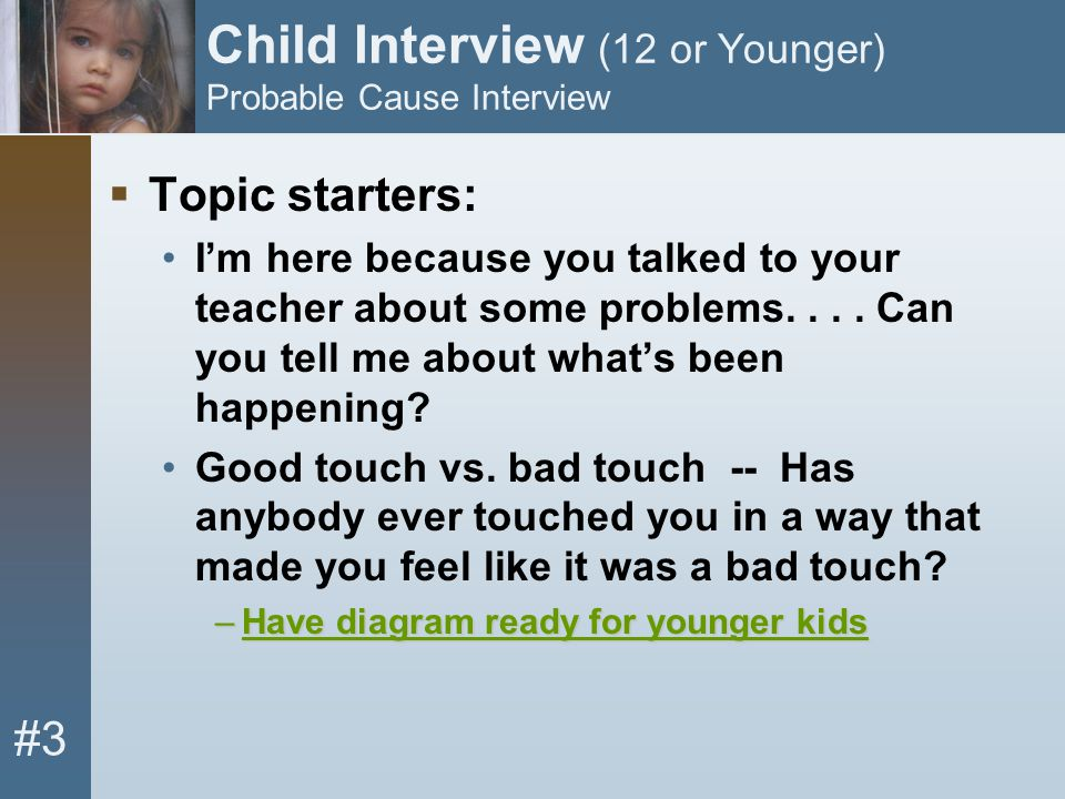 #3 Child Interview (12 or Younger) Probable Cause Interview  Topic starters: I'm here because you talked to your teacher about some problems.... Can