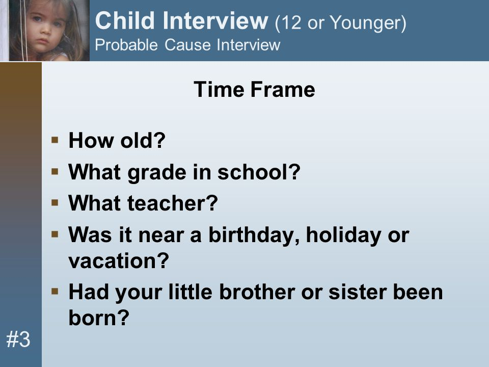 #3 Child Interview (12 or Younger) Probable Cause Interview Time Frame  How old?  What grade in school?  What teacher?  Was it near a birthday, ho