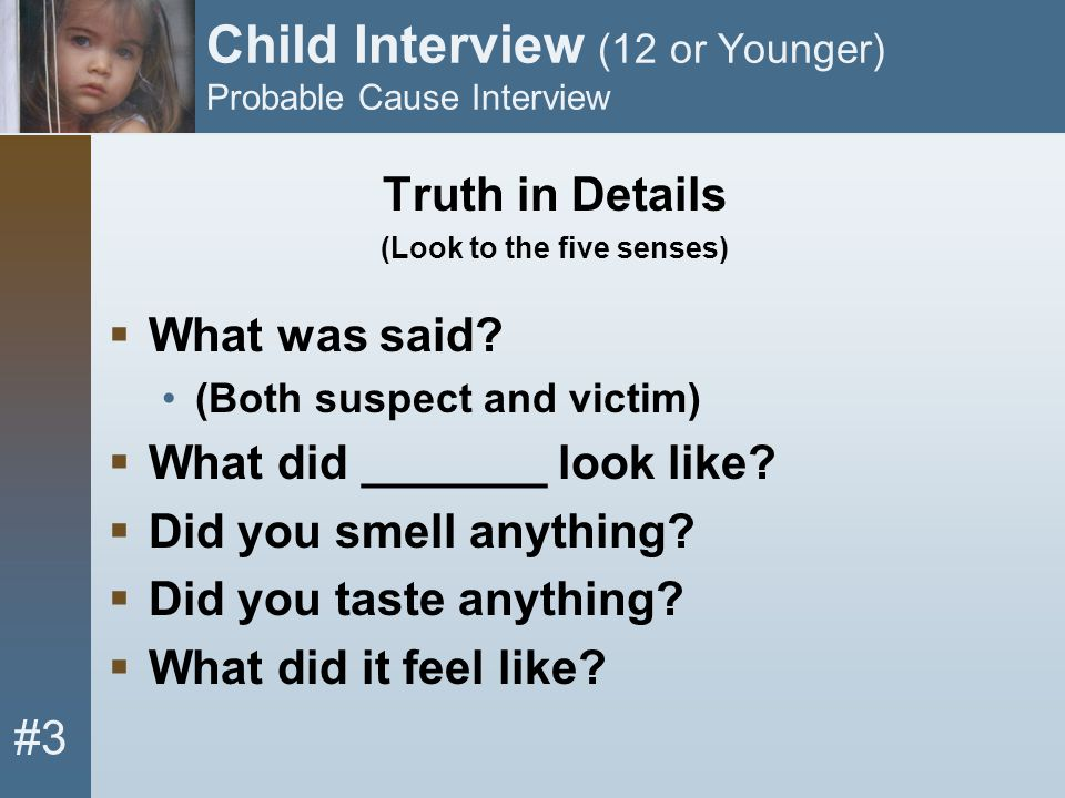 #3 Child Interview (12 or Younger) Probable Cause Interview Truth in Details (Look to the five senses)  What was said? (Both suspect and victim)  Wh
