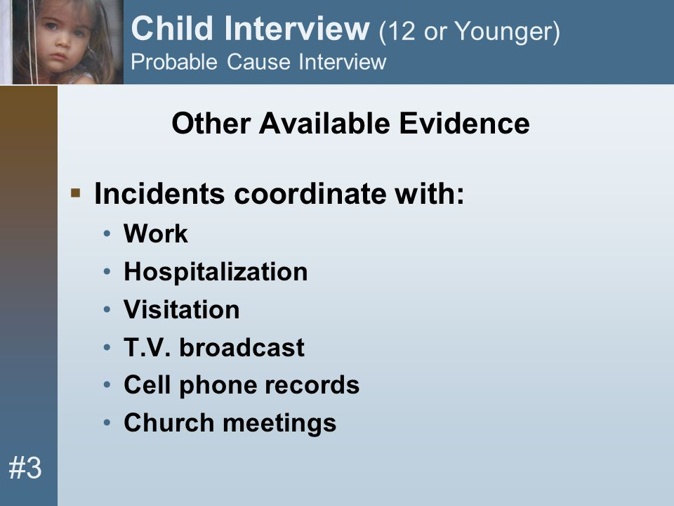 #3 Child Interview (12 or Younger) Probable Cause Interview Other Available Evidence  Incidents coordinate with: Work Hospitalization Visitation T.V.
