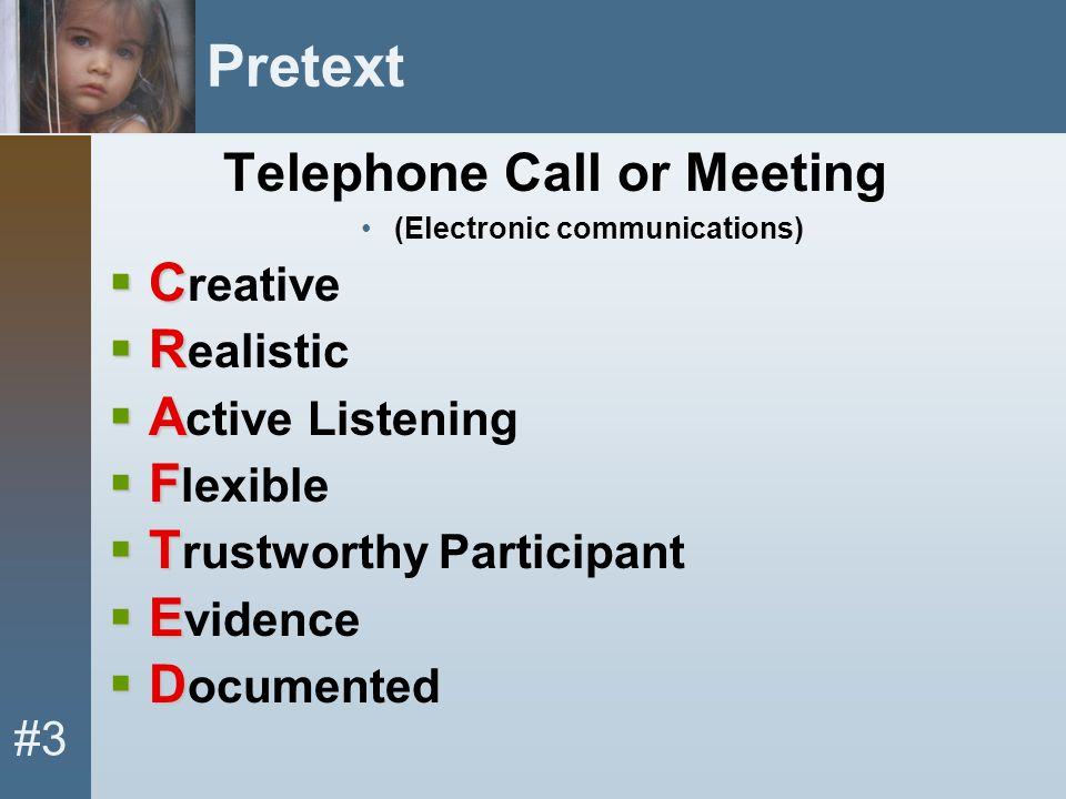 #3 Pretext Telephone Call or Meeting (Electronic communications)  C  C reative  R  R ealistic  A  A ctive Listening  F  F lexible  T  T rust
