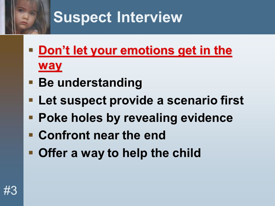 #3 Suspect Interview  Don't let your emotions get in the way  Be understanding  Let suspect provide a scenario first  Poke holes by revealing evid
