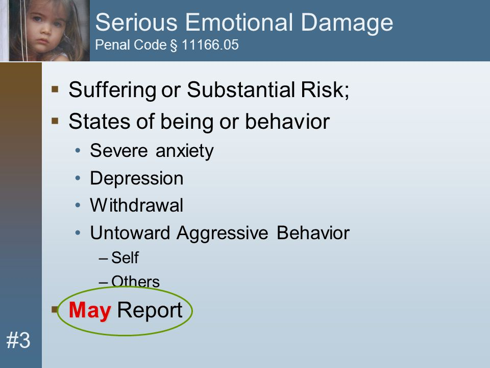 #3 Serious Emotional Damage Penal Code § 11166.05  Suffering or Substantial Risk;  States of being or behavior Severe anxiety Depression Withdrawal