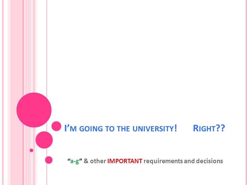 I' M GOING TO THE UNIVERSITY ! R IGHT a-g & other IMPORTANT requirements and decisions
