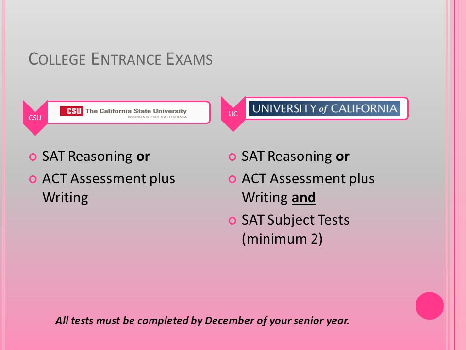 C OLLEGE E NTRANCE E XAMS SAT Reasoning or ACT Assessment plus Writing SAT Reasoning or ACT Assessment plus Writing and SAT Subject Tests (minimum 2) CSUUC All tests must be completed by December of your senior year.