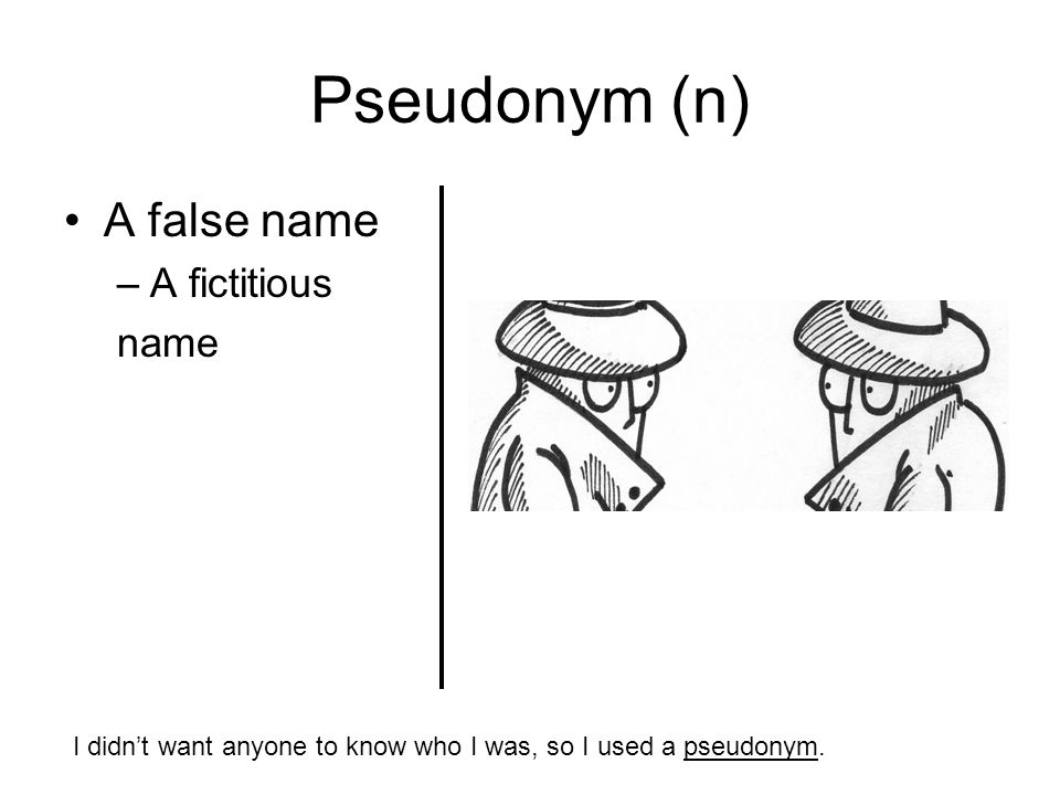 Pseudonym (n) A false name –A fictitious name I didn't want anyone to know who I was, so I used a pseudonym.