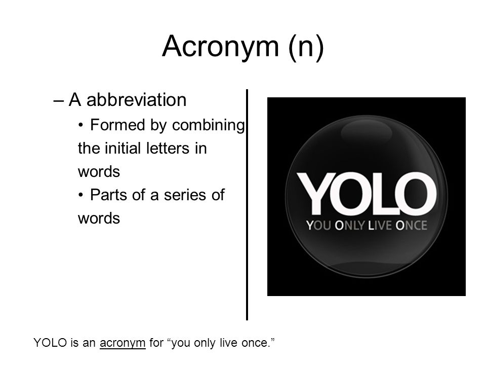 Acronym (n) –A abbreviation Formed by combining the initial letters in words Parts of a series of words YOLO is an acronym for you only live once.