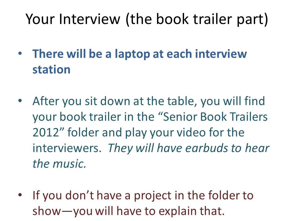 There will be a laptop at each interview station After you sit down at the table, you will find your book trailer in the Senior Book Trailers 2012 folder and play your video for the interviewers.