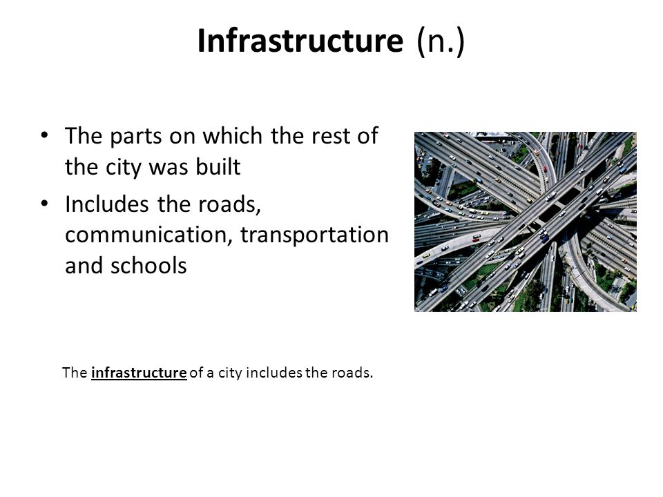 Infrastructure (n.) The parts on which the rest of the city was built Includes the roads, communication, transportation and schools The infrastructure of a city includes the roads.