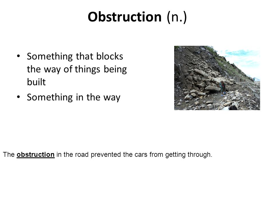 Obstruction (n.) Something that blocks the way of things being built Something in the way The obstruction in the road prevented the cars from getting through.