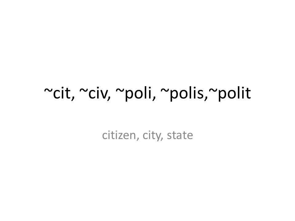 ~cit, ~civ, ~poli, ~polis,~polit citizen, city, state