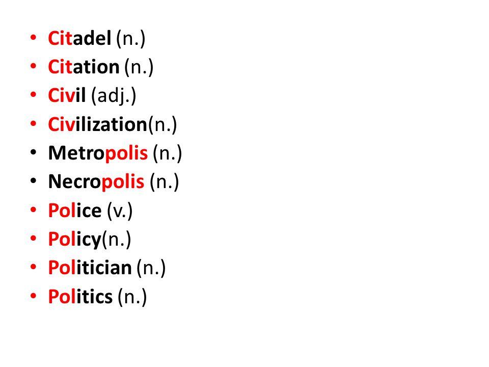 Citadel (n.) Citation (n.) Civil (adj.) Civilization(n.) Metropolis (n.) Necropolis (n.) Police (v.) Policy(n.) Politician (n.) Politics (n.)