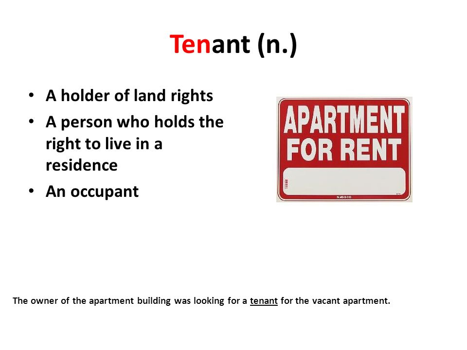 Tenant (n.) A holder of land rights A person who holds the right to live in a residence An occupant The owner of the apartment building was looking fo