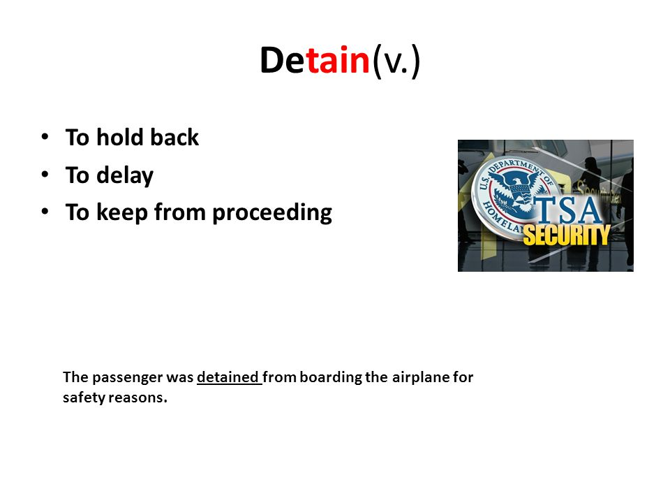 Detain(v.) To hold back To delay To keep from proceeding The passenger was detained from boarding the airplane for safety reasons.