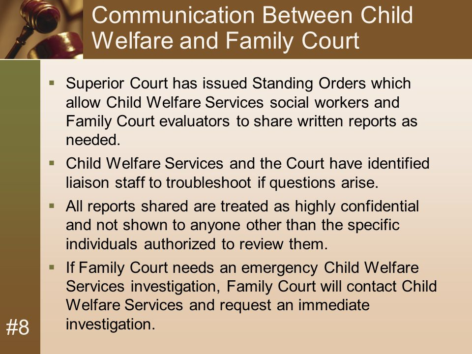#8 Communication Between Child Welfare and Family Court  Superior Court has issued Standing Orders which allow Child Welfare Services social workers and Family Court evaluators to share written reports as needed.