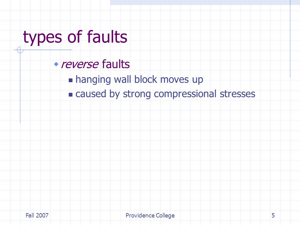 Fall 2007Providence College5 types of faults  reverse faults hanging wall block moves up caused by strong compressional stresses
