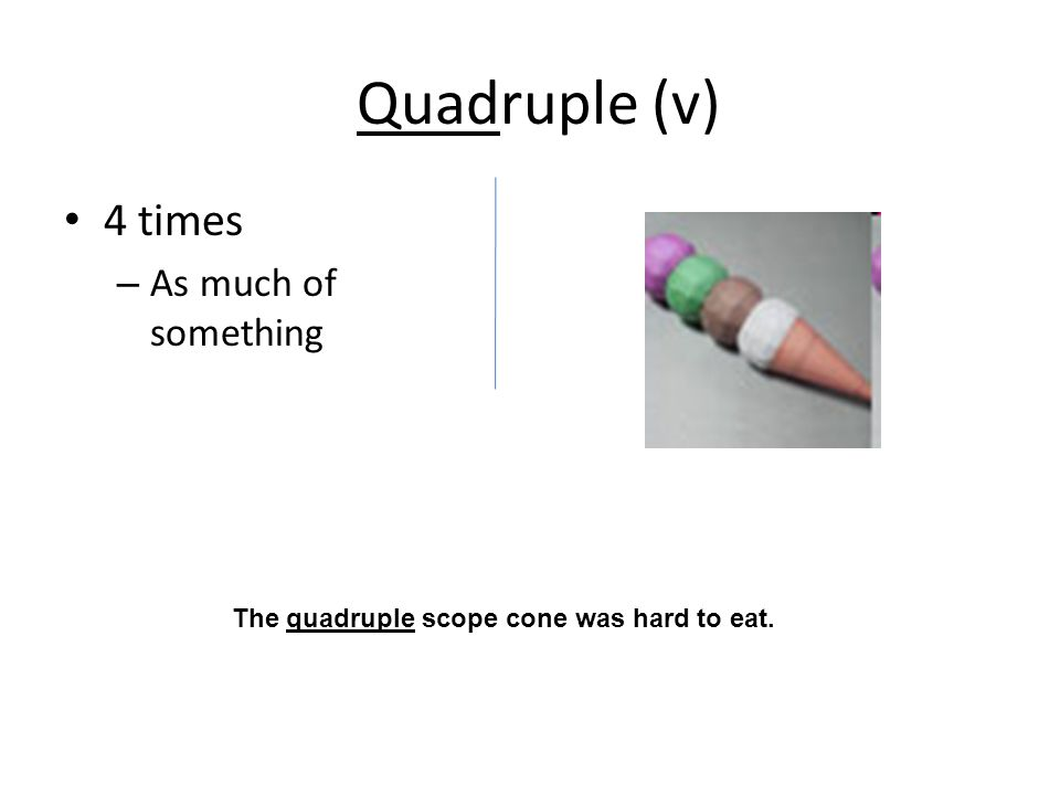 Quadruple (v) 4 times – As much of something The quadruple scope cone was hard to eat.
