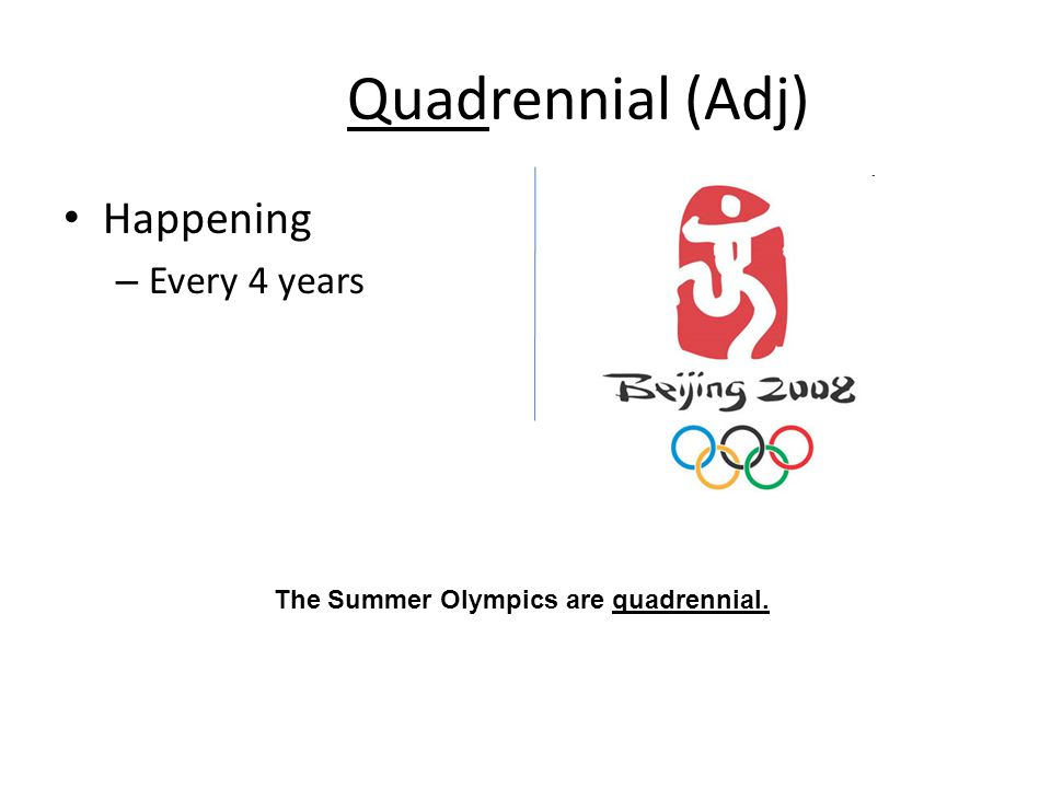 Quadrennial (Adj) Happening – Every 4 years The Summer Olympics are quadrennial.
