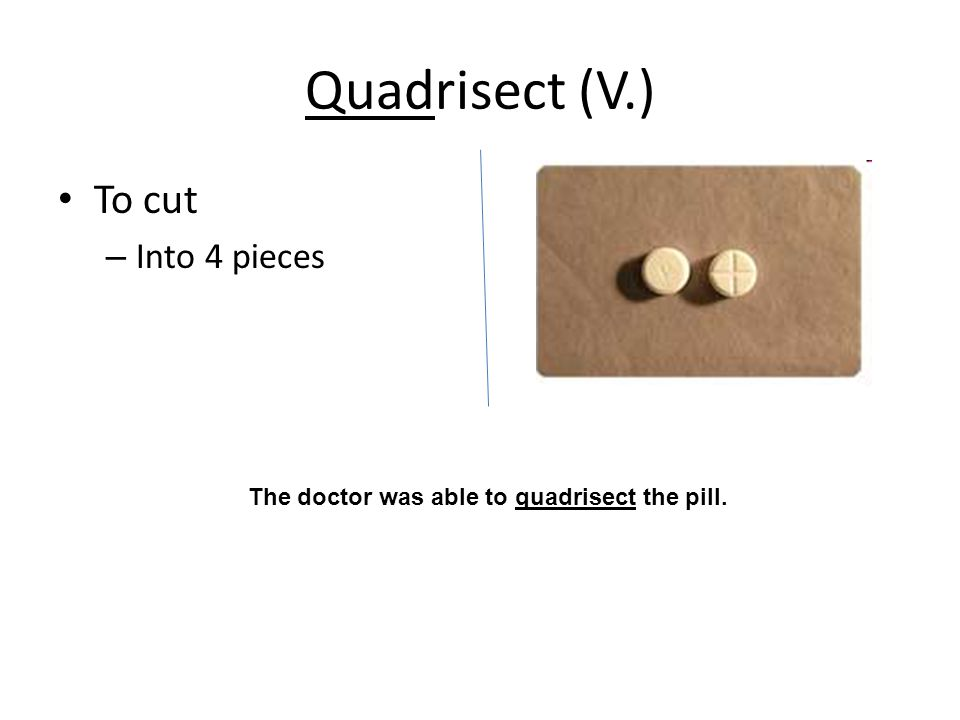 Quadrisect (V.) To cut – Into 4 pieces The doctor was able to quadrisect the pill.