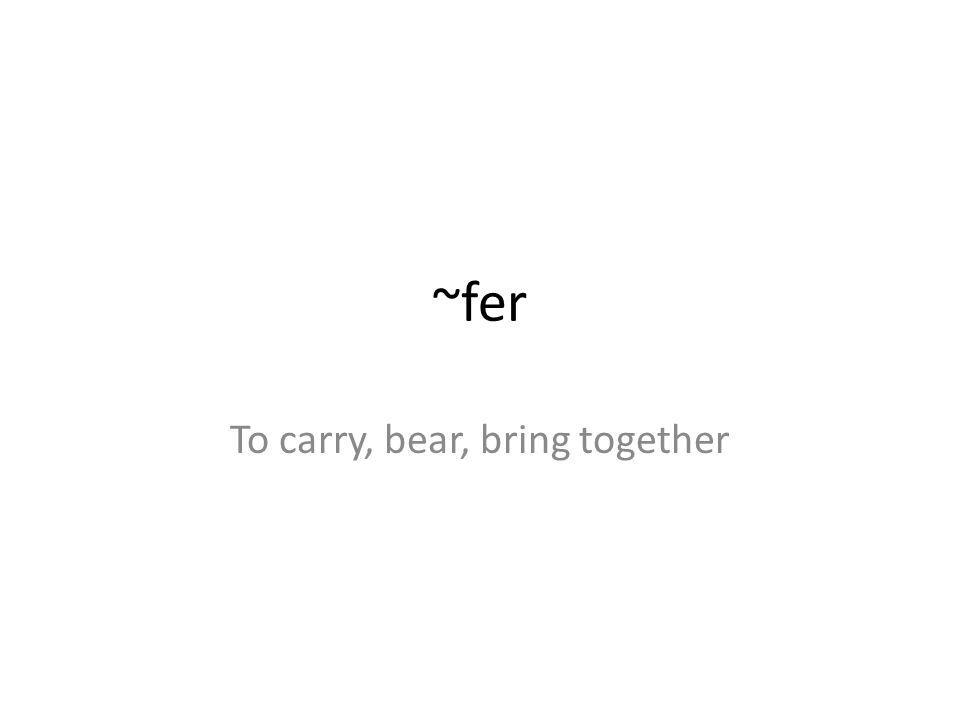 ~fer To carry, bear, bring together