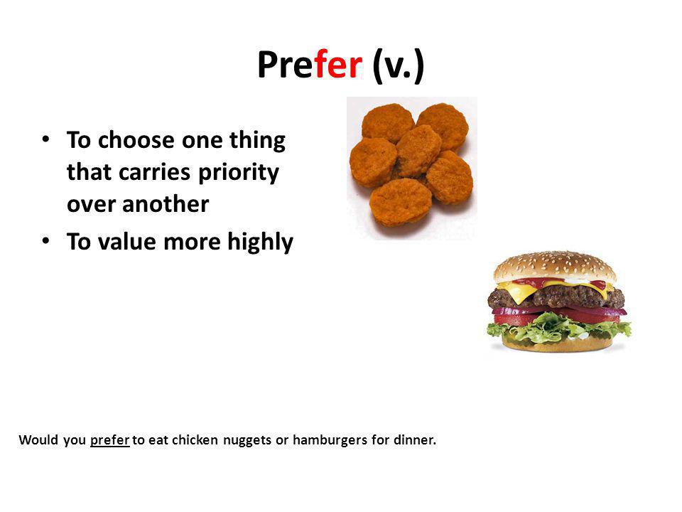 Prefer (v.) To choose one thing that carries priority over another To value more highly Would you prefer to eat chicken nuggets or hamburgers for dinner.