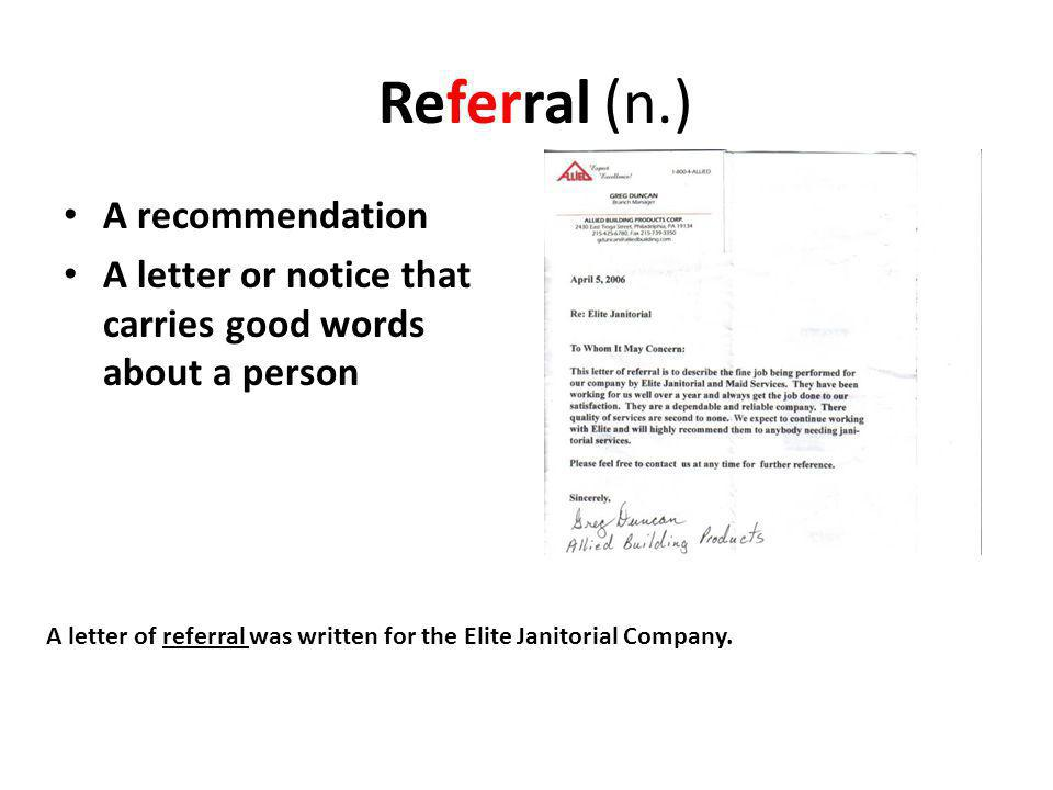 Referral (n.) A recommendation A letter or notice that carries good words about a person A letter of referral was written for the Elite Janitorial Company.