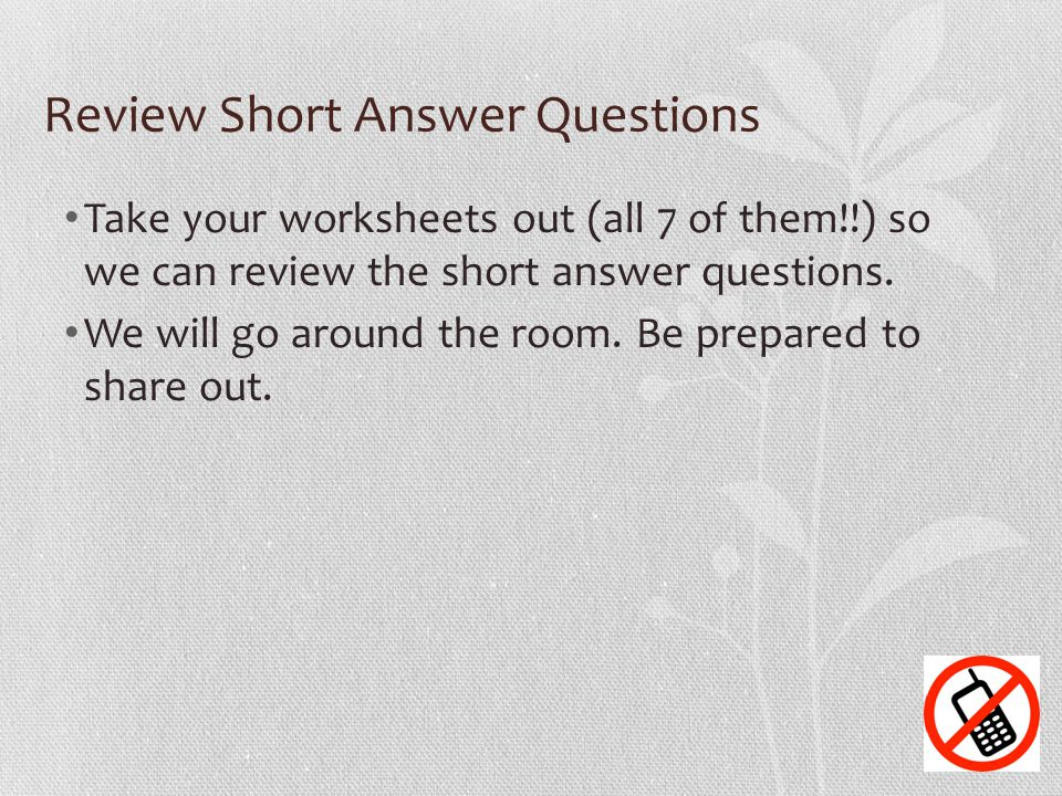 Review Short Answer Questions Take your worksheets out (all 7 of them!!) so we can review the short answer questions. We will go around the room. Be p