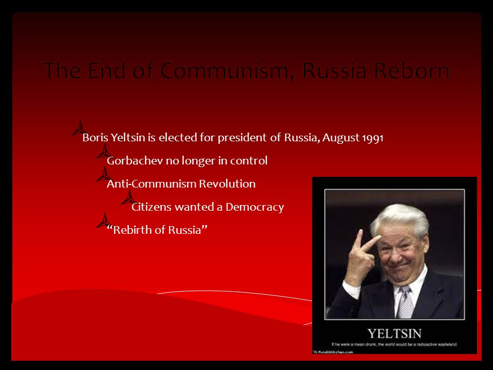  Boris Yeltsin is elected for president of Russia, August 1991  Gorbachev no longer in control  Anti-Communism Revolution  Citizens wanted a Democracy  Rebirth of Russia