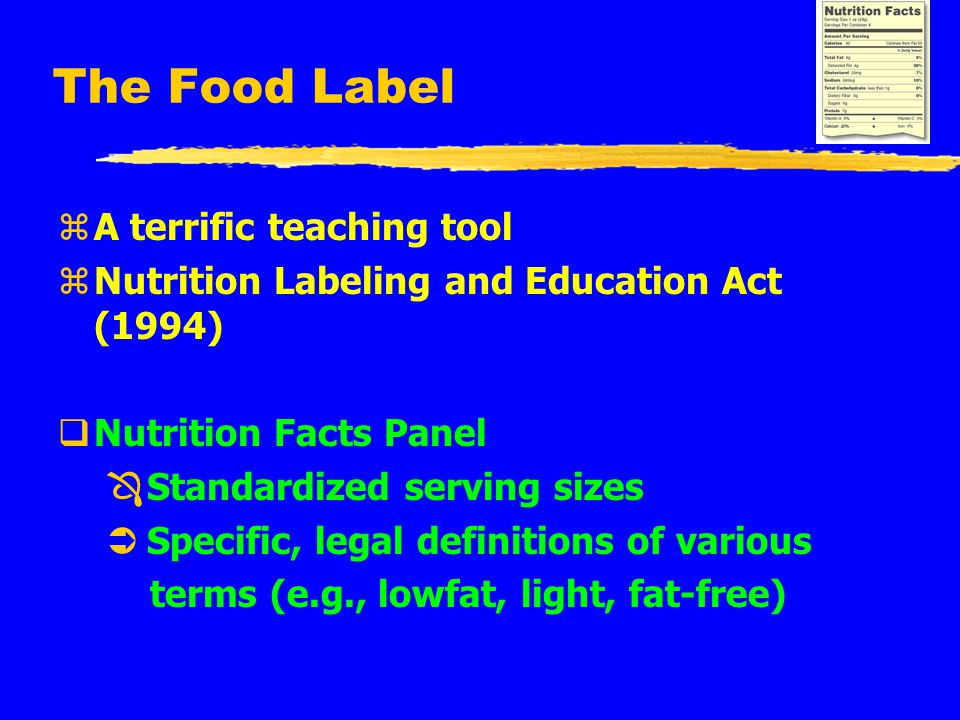 The Food Label zA terrific teaching tool zNutrition Labeling and Education Act (1994) qNutrition Facts Panel Ô Standardized serving sizes Ü Specific, legal definitions of various terms (e.g., lowfat, light, fat-free)