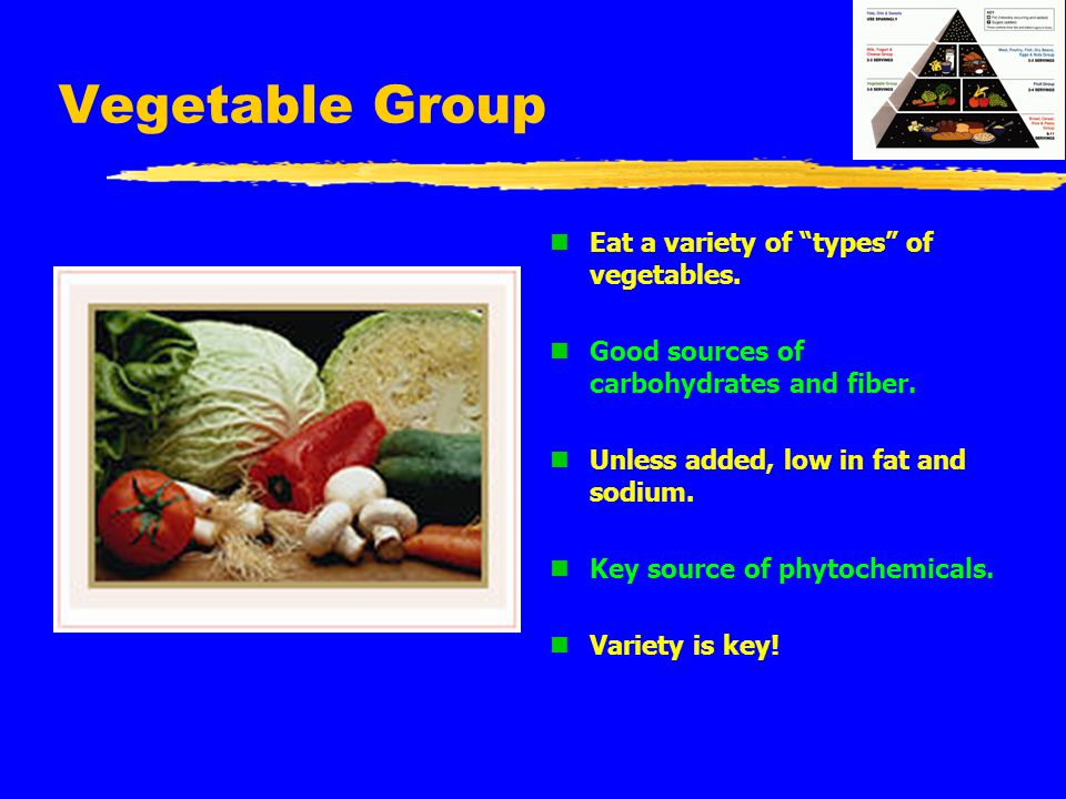 "Vegetable Group n Eat a variety of ""types"" of vegetables. n Good sources of carbohydrates and fiber. n Unless added, low in fat and sodium. n Key sour"