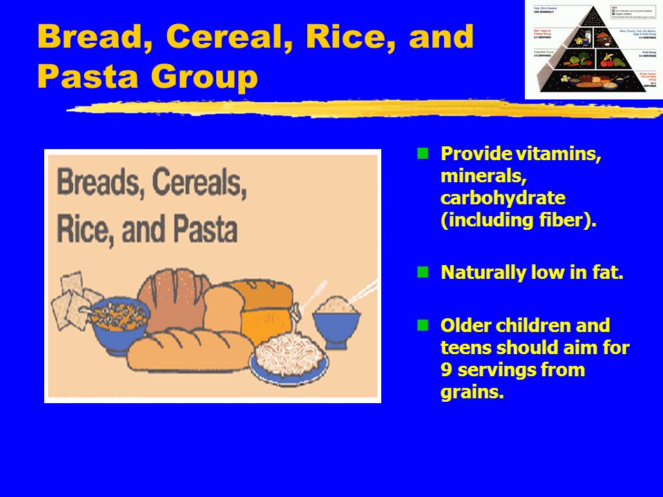 Bread, Cereal, Rice, and Pasta Group n Provide vitamins, minerals, carbohydrate (including fiber). n Naturally low in fat. n Older children and teens