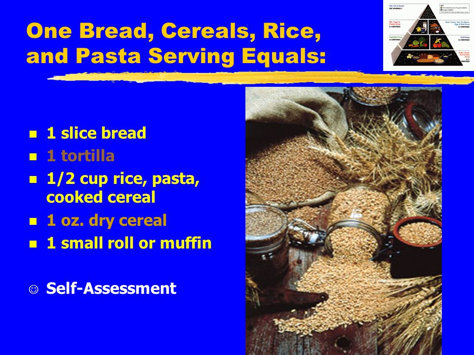 One Bread, Cereals, Rice, and Pasta Serving Equals: n 1 slice bread n 1 tortilla n 1/2 cup rice, pasta, cooked cereal n 1 oz. dry cereal n 1 small rol