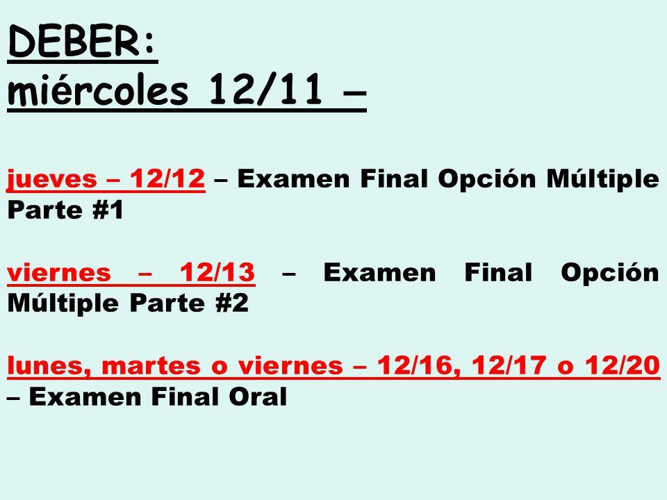 DEBER: mi é rcoles 12/11 – jueves – 12/12 – Examen Final Opción Múltiple Parte #1 viernes – 12/13 – Examen Final Opción Múltiple Parte #2 lunes, martes o viernes – 12/16, 12/17 o 12/20 – Examen Final Oral