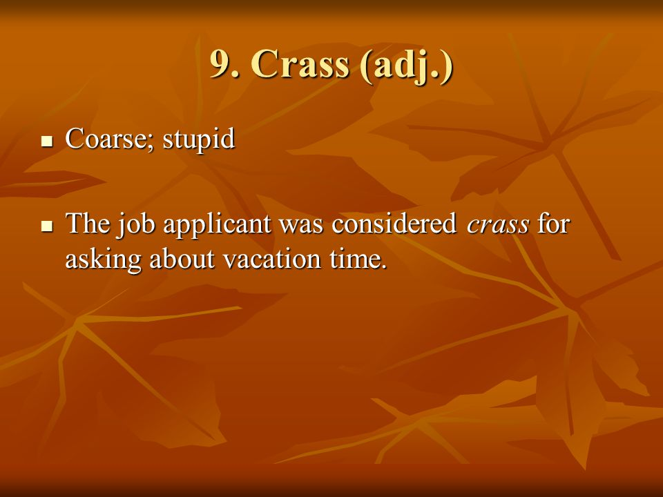 9. Crass (adj.) Coarse; stupid Coarse; stupid The job applicant was considered crass for asking about vacation time. The job applicant was considered