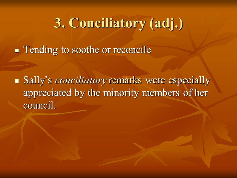 3. Conciliatory (adj.) Tending to soothe or reconcile Tending to soothe or reconcile Sally's conciliatory remarks were especially appreciated by the m