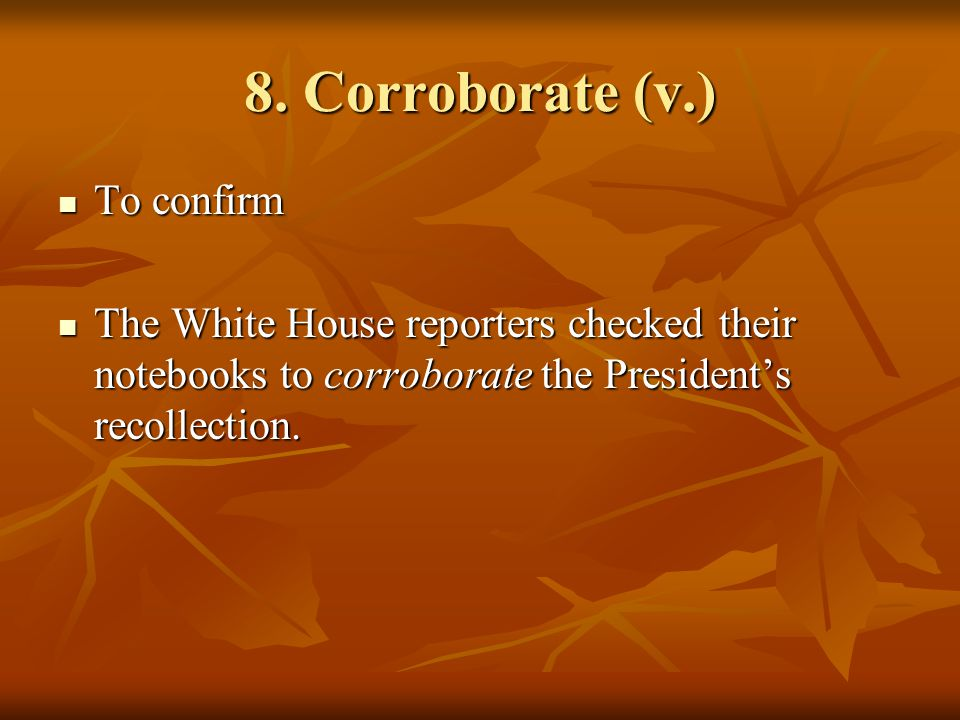 8. Corroborate (v.) To confirm To confirm The White House reporters checked their notebooks to corroborate the President's recollection. The White Hou