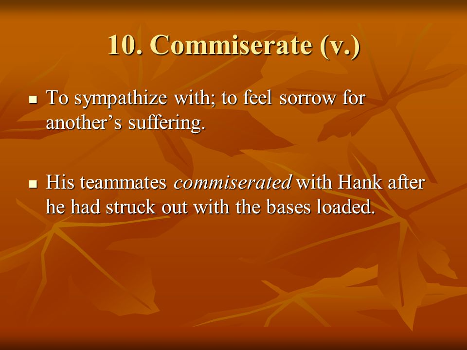 10. Commiserate (v.) To sympathize with; to feel sorrow for another's suffering.
