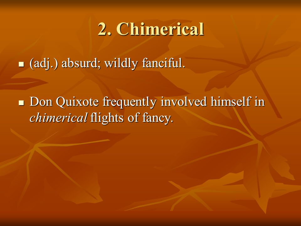 2. Chimerical (adj.) absurd; wildly fanciful. (adj.) absurd; wildly fanciful.