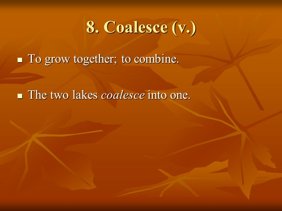 8. Coalesce (v.) To grow together; to combine. To grow together; to combine.