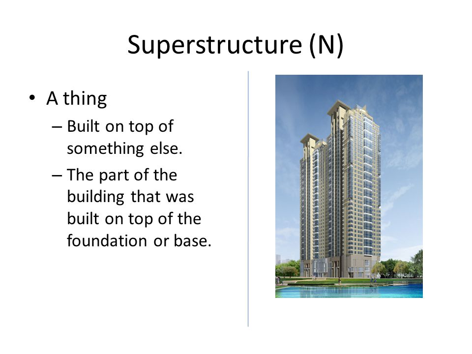 Superstructure (N) A thing – Built on top of something else. – The part of the building that was built on top of the foundation or base.