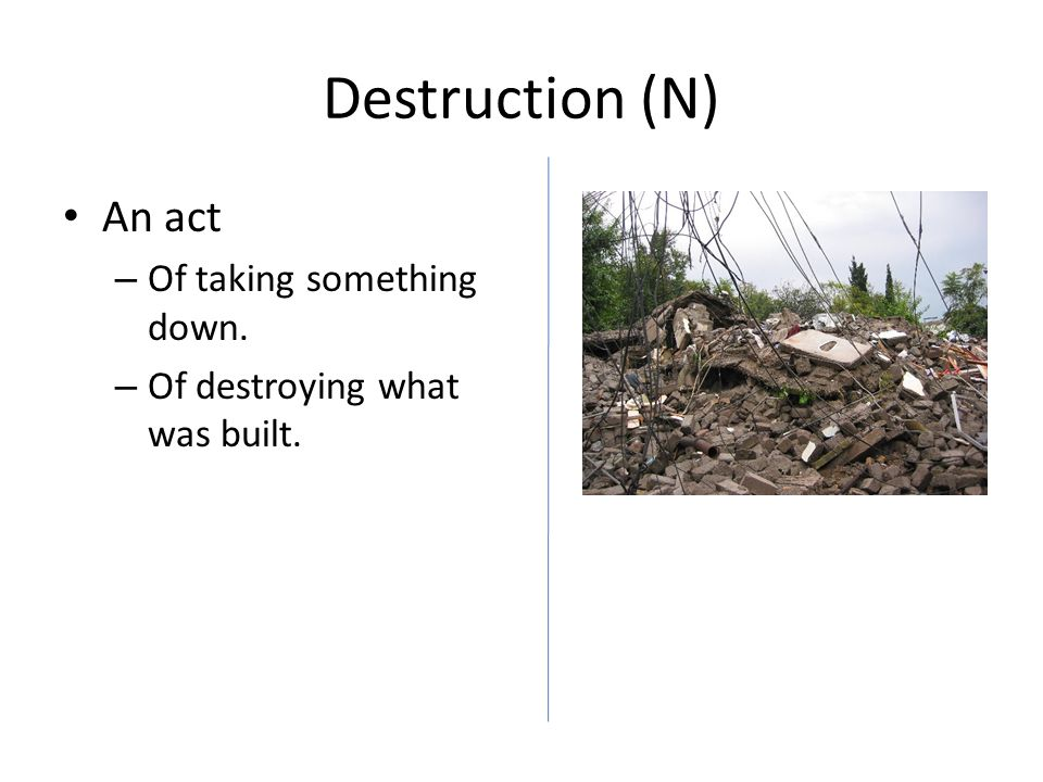 Destruction (N) An act – Of taking something down. – Of destroying what was built.