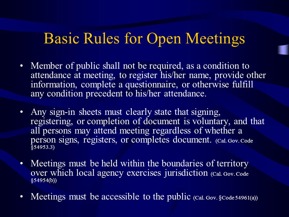 Basic Rules for Open Meetings Member of public shall not be required, as a condition to attendance at meeting, to register his/her name, provide other information, complete a questionnaire, or otherwise fulfill any condition precedent to his/her attendance.