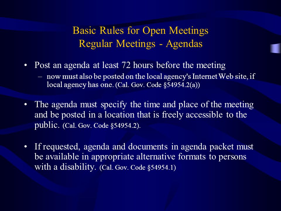 Basic Rules for Open Meetings Regular Meetings - Agendas Post an agenda at least 72 hours before the meeting –now must also be posted on the local agency s Internet Web site, if local agency has one.