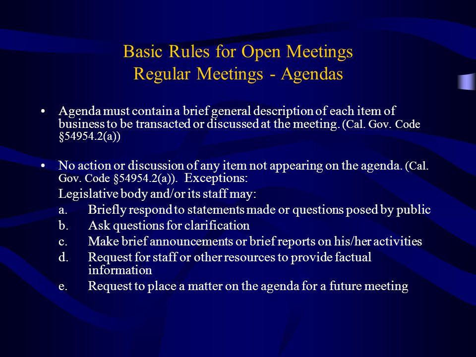 Basic Rules for Open Meetings Regular Meetings - Agendas Agenda must contain a brief general description of each item of business to be transacted or discussed at the meeting.