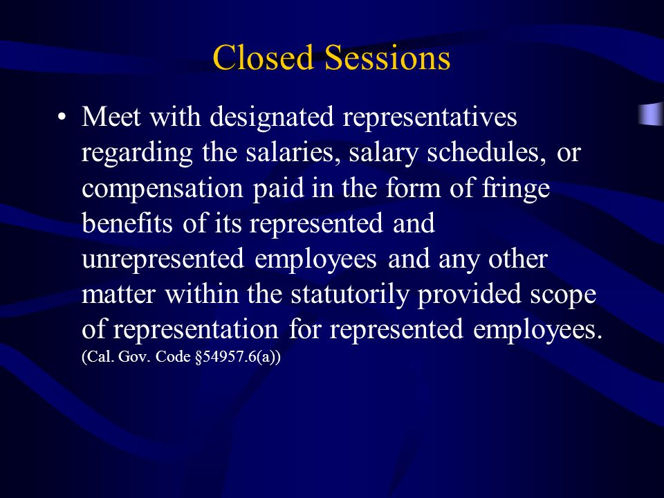 Closed Sessions Meet with designated representatives regarding the salaries, salary schedules, or compensation paid in the form of fringe benefits of its represented and unrepresented employees and any other matter within the statutorily provided scope of representation for represented employees.