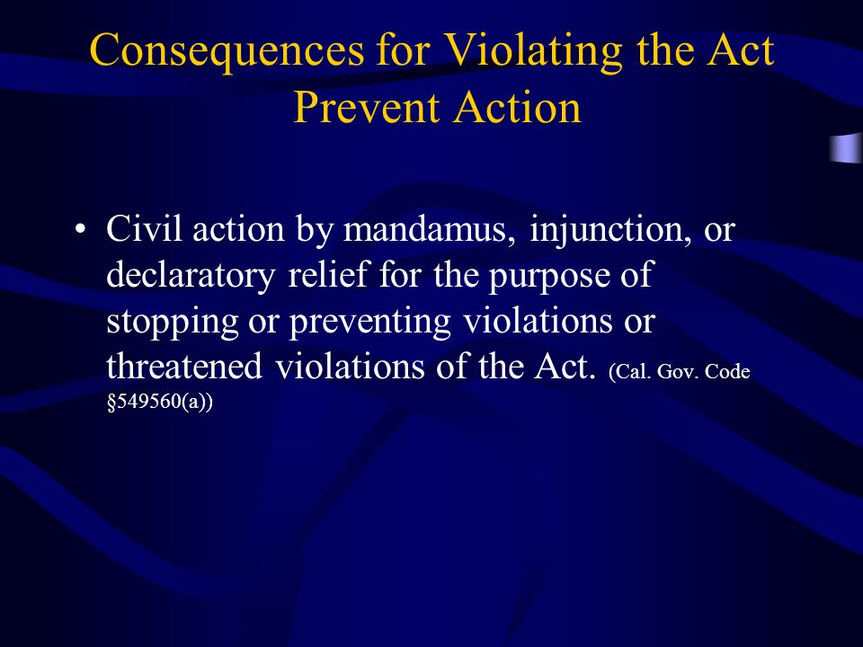 Consequences for Violating the Act Prevent Action Civil action by mandamus, injunction, or declaratory relief for the purpose of stopping or preventing violations or threatened violations of the Act.